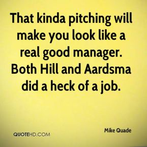 That kinda pitching will make you look like a real good manager. Both Hill and Aardsma did a heck of a job.
