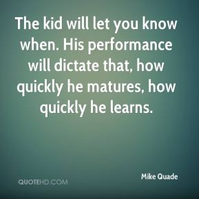The kid will let you know when. His performance will dictate that, how quickly he matures, how quickly he learns.