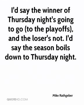 Mike Rathgeber  - I'd say the winner of Thursday night's going to go (to the playoffs), and the loser's not. I'd say the season boils down to Thursday night.