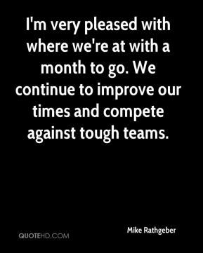 I'm very pleased with where we're at with a month to go. We continue to improve our times and compete against tough teams.