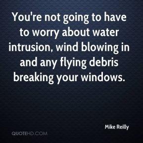 Mike Reilly  - You're not going to have to worry about water intrusion, wind blowing in and any flying debris breaking your windows.