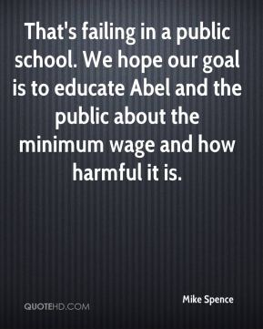 Mike Spence  - That's failing in a public school. We hope our goal is to educate Abel and the public about the minimum wage and how harmful it is.