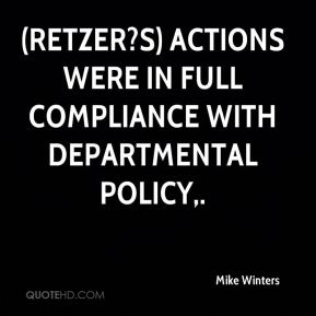 Mike Winters  - (Retzer?s) actions were in full compliance with departmental policy.