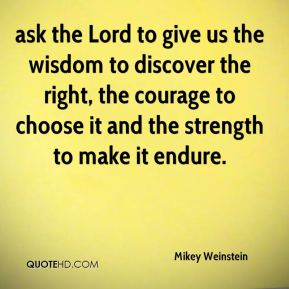ask the Lord to give us the wisdom to discover the right, the courage to choose it and the strength to make it endure.