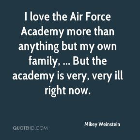 I love the Air Force Academy more than anything but my own family, ... But the academy is very, very ill right now.