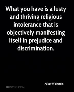 Mikey Weinstein  - What you have is a lusty and thriving religious intolerance that is objectively manifesting itself in prejudice and discrimination.
