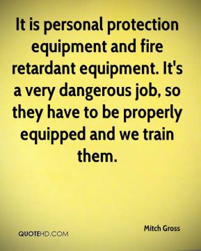Mitch Gross  - It is personal protection equipment and fire retardant equipment. It's a very dangerous job, so they have to be properly equipped and we train them.