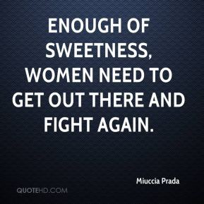 Enough of sweetness, women need to get out there and fight again.