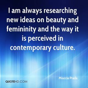 I am always researching new ideas on beauty and femininity and the way it is perceived in contemporary culture.