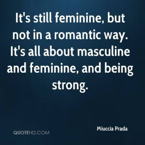 It's still feminine, but not in a romantic way. It's all about masculine and feminine, and being strong.