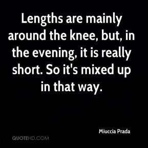 Lengths are mainly around the knee, but, in the evening, it is really short. So it's mixed up in that way.