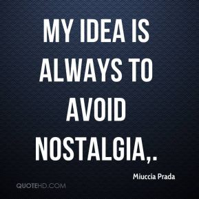 My idea is always to avoid nostalgia.
