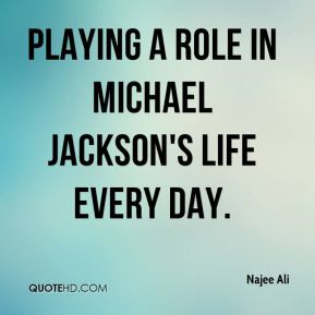 playing a role in Michael Jackson's life every day.