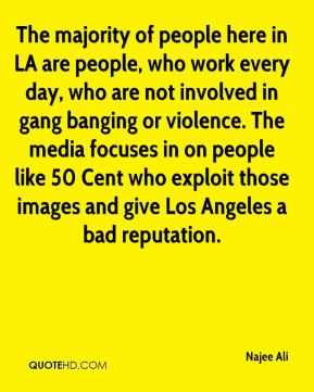 The majority of people here in LA are people, who work every day, who are not involved in gang banging or violence. The media focuses in on people like 50 Cent who exploit those images and give Los Angeles a bad reputation.
