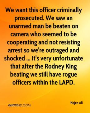 We want this officer criminally prosecuted. We saw an unarmed man be beaten on camera who seemed to be cooperating and not resisting arrest so we're outraged and shocked ... It's very unfortunate that after the Rodney King beating we still have rogue officers within the LAPD.