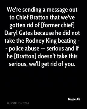 Najee Ali  - We're sending a message out to Chief Bratton that we've gotten rid of [former chief] Daryl Gates because he did not take the Rodney King beating -- police abuse -- serious and if he [Bratton] doesn't take this serious, we'll get rid of you.