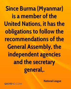 National League  - Since Burma (Myanmar) is a member of the United Nations, it has the obligations to follow the recommendations of the General Assembly, the independent agencies and the secretary general.