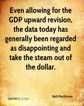 Neil MacKinnon  - Even allowing for the GDP upward revision, the data today has generally been regarded as disappointing and take the steam out of the dollar.