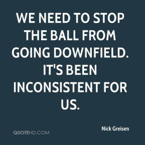 Nick Greisen  - We need to stop the ball from going downfield. It's been inconsistent for us.