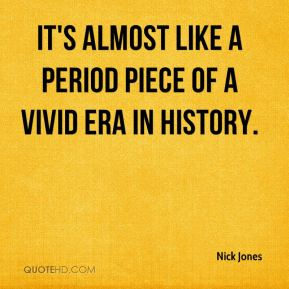 Nick Jones  - It's almost like a period piece of a vivid era in history.