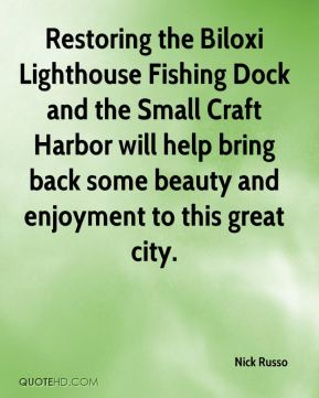 Nick Russo  - Restoring the Biloxi Lighthouse Fishing Dock and the Small Craft Harbor will help bring back some beauty and enjoyment to this great city.
