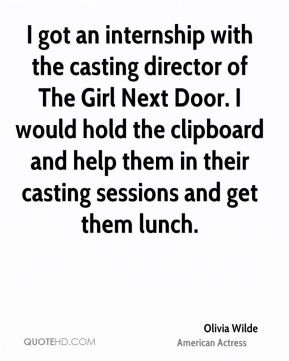 Olivia Wilde - I got an internship with the casting director of The Girl Next Door. I would hold the clipboard and help them in their casting sessions and get them lunch.