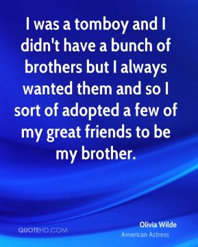 I was a tomboy and I didn't have a bunch of brothers but I always wanted them and so I sort of adopted a few of my great friends to be my brother.