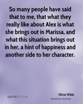 So many people have said that to me, that what they really like about Alex is what she brings out in Marissa, and what this situation brings out in her, a hint of happiness and another side to her character.
