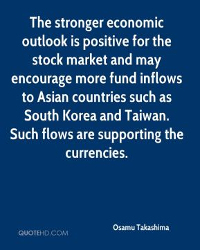 Osamu Takashima  - The stronger economic outlook is positive for the stock market and may encourage more fund inflows to Asian countries such as South Korea and Taiwan. Such flows are supporting the currencies.