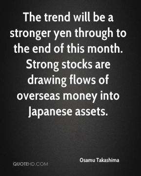 The trend will be a stronger yen through to the end of this month. Strong stocks are drawing flows of overseas money into Japanese assets.