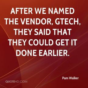 Pam Walker  - After we named the vendor, GTECH, they said that they could get it done earlier.