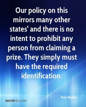 Pam Walker  - Our policy on this mirrors many other states' and there is no intent to prohibit any person from claiming a prize. They simply must have the required identification.