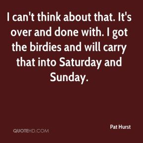 I can't think about that. It's over and done with. I got the birdies and will carry that into Saturday and Sunday.