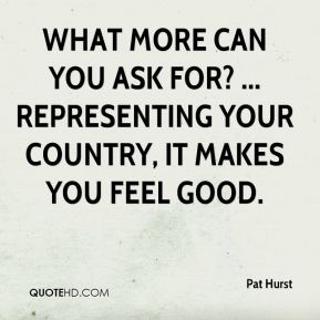 What more can you ask for? ... Representing your country, it makes you feel good.