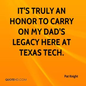 Pat Knight  - It's truly an honor to carry on my dad's legacy here at Texas Tech.