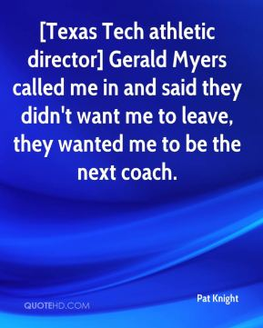 Pat Knight  - [Texas Tech athletic director] Gerald Myers called me in and said they didn't want me to leave, they wanted me to be the next coach.