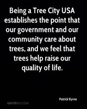 Patrick Byrne  - Being a Tree City USA establishes the point that our government and our community care about trees, and we feel that trees help raise our quality of life.