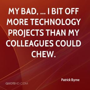 My bad, ... I bit off more technology projects than my colleagues could chew.