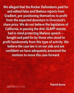 We alleged that the Rocker Defendants paid for and edited false and libelous reports from Gradient, pre-positioning themselves to profit from the expected downturn in Overstock's share price. We do not believe the legislature of California, in passing the Anti-SLAPP statute, had in mind protecting libelous speech -- bought and paid for by those who stood to profit handsomely from this type of activity. We believe the case law is on our side and are confident we have adequately answered the motions to move this case forward.