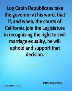 Log Cabin Republicans take the governor at his word, that if, and when, the courts of California join the Legislature in recognizing the right to civil marriage equality, he will uphold and support that decision.