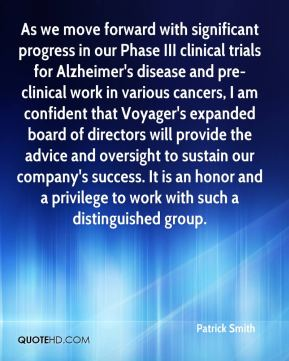 Patrick Smith  - As we move forward with significant progress in our Phase III clinical trials for Alzheimer's disease and pre-clinical work in various cancers, I am confident that Voyager's expanded board of directors will provide the advice and oversight to sustain our company's success. It is an honor and a privilege to work with such a distinguished group.