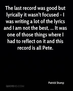 Patrick Stump  - The last record was good but lyrically it wasn't focused - I was writing a lot of the lyrics and I am not the best, ... It was one of those things where I had to reflect on it and this record is all Pete.