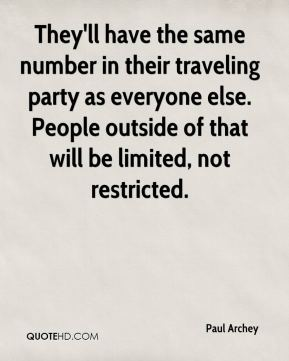 Paul Archey  - They'll have the same number in their traveling party as everyone else. People outside of that will be limited, not restricted.