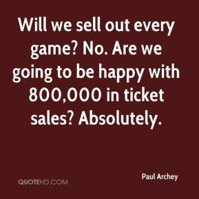 Paul Archey  - Will we sell out every game? No. Are we going to be happy with 800,000 in ticket sales? Absolutely.