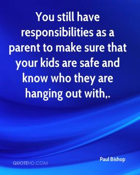 Paul Bishop  - You still have responsibilities as a parent to make sure that your kids are safe and know who they are hanging out with.
