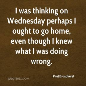 Paul Broadhurst  - I was thinking on Wednesday perhaps I ought to go home, even though I knew what I was doing wrong.