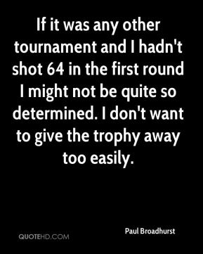 Paul Broadhurst  - If it was any other tournament and I hadn't shot 64 in the first round I might not be quite so determined. I don't want to give the trophy away too easily.