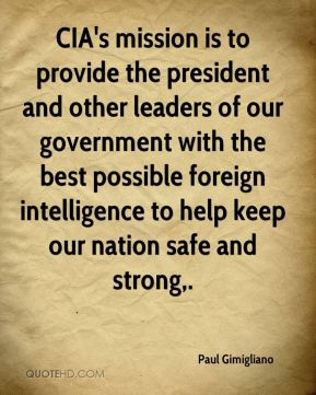 Paul Gimigliano  - CIA's mission is to provide the president and other leaders of our government with the best possible foreign intelligence to help keep our nation safe and strong.