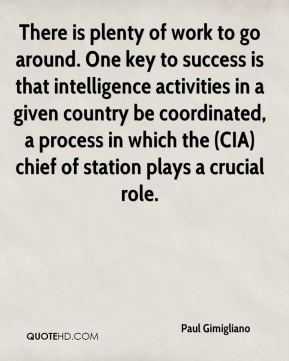 Paul Gimigliano  - There is plenty of work to go around. One key to success is that intelligence activities in a given country be coordinated, a process in which the (CIA) chief of station plays a crucial role.