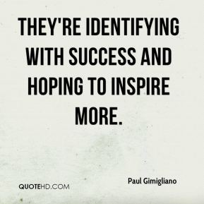 Paul Gimigliano  - They're identifying with success and hoping to inspire more.